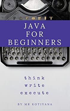 Java for Absolute Beginners: Learn Java Programming for Absolute Beginners with Hands-on Examples (Java for Beginners Book 1)