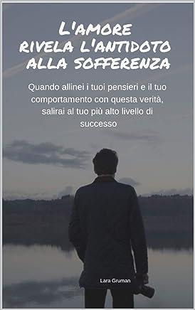 Lamore Rivela lAntidoto alla Sofferenza: Quando allinei i tuoi pensieri e il tuo comportamento con questa verità, salirai al tuo più alto livello di successo