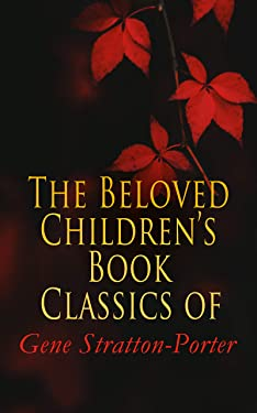 The Beloved Children's Book Classics of Gene Stratton-Porter: Freckles, A Girl of the Limberlost, Laddie, At the Foot of the Rainbow, The Harvester, Michael ... A Daughter of the Land, The White Flag…