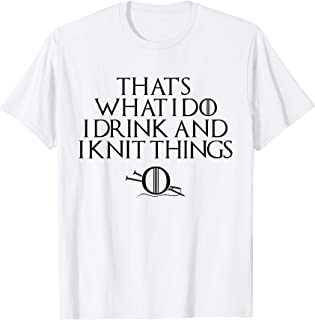 That's What I Do, I Drink & I Knit Things T-Shirt 4 Knitters