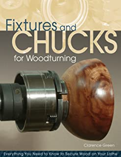 Fixtures and Chucks for Woodturning: Everything You Need to Know to Secure Wood on Your Lathe (Fox Chapel Publishing) Advice, How-Tos, and Wood-Gripping Projects for Both Beginners & Advanced Turners