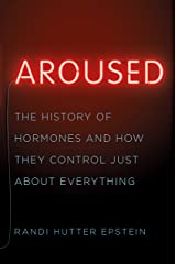 Aroused: The History of Hormones and How They Control Just About Everything Kindle Edition