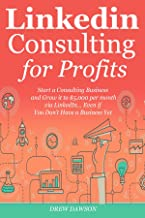 LINKEDIN CONSULTING PROFITS: Start a Consulting Business and Grow it to $5,000 per month via LinkedIn… Even if You Don't Have a Business Yet
