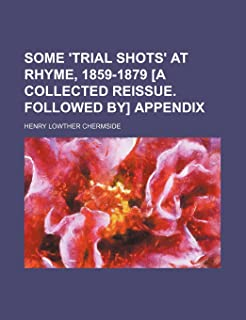 Some 'Trial Shots' at Rhyme, 1859-1879 [A Collected Reissue. Followed By] Appendix