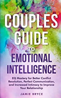 Couples Guide to Emotional Intelligence: EQ Mastery for Better Conflict Resolution, Perfect Communication, and Increased I...