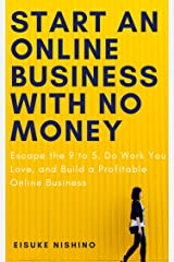 Start An Online Business With No Money: Escape the 9 to 5, Do Work You Love, and Build a Profitable Online Business (English Edition) Kindle版
