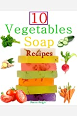 10 Easy Homemade Vegetables Soap Recipes: Make your own vegetable soaps from natural ingredients Kindle Edition