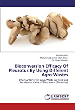 Bioconversion Efficacy Of Pleurotus By Using Different Agro-Wastes: Effect of Different Agro-Waste on Yield and Nutritional Value of Mushroom (Pleurotus)