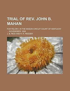 Trial of REV. John B. Mahan; For Felony in the Mason Circuit Court of Kentucky Novemeber, 1838