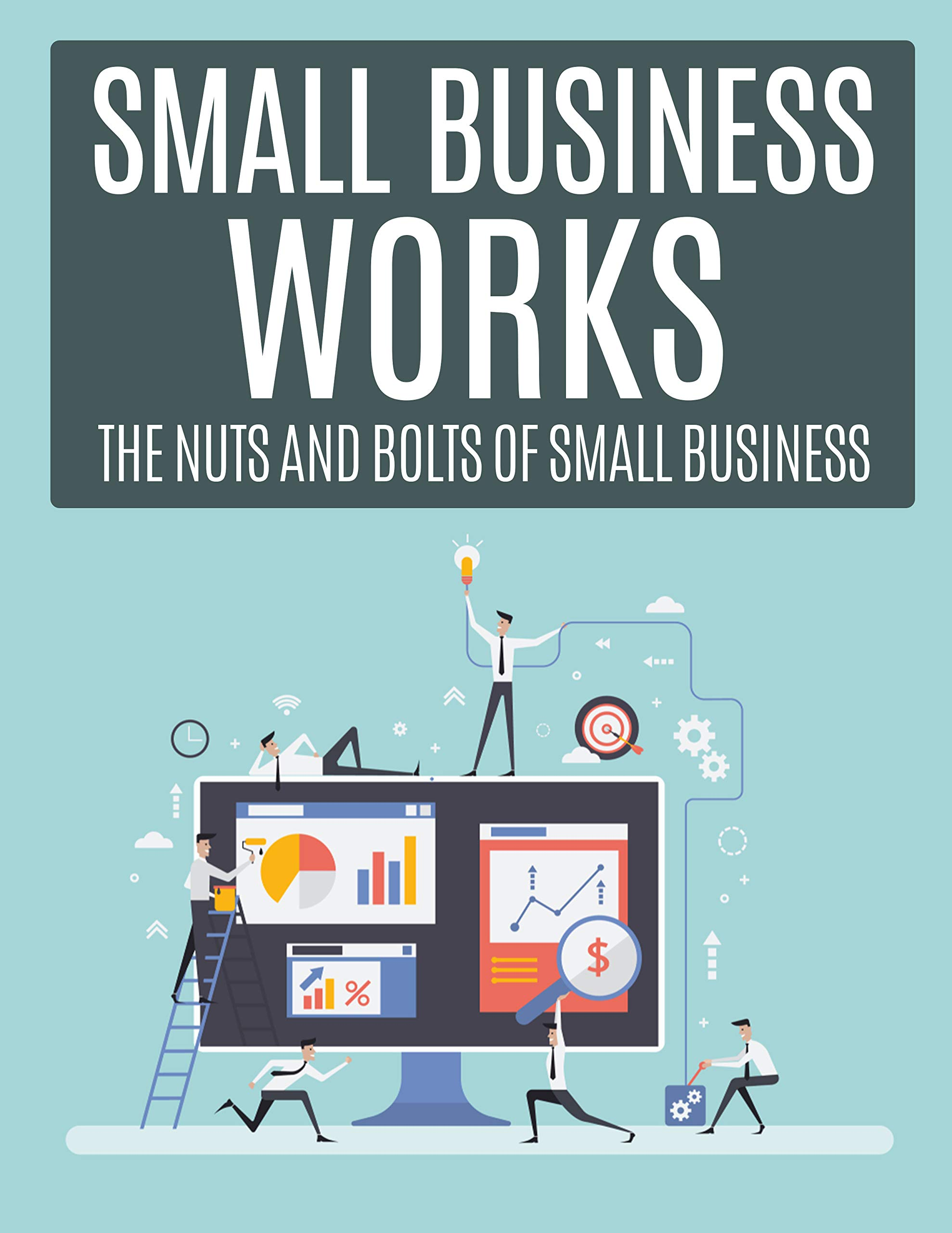 Small Business Works : The Nuts and Bolts of Small Business
