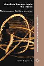 Kinesthetic Spectatorship in the Theatre: Phenomenology, Cognition, Movement (Cognitive Studies in Literature and Performance)