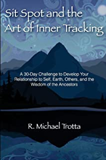 Sit Spot and the Art of Inner Tracking: A 30-Day Challenge to Develop Your Relationship to Self, Earth, Others, and the Wisdom of the Ancestors