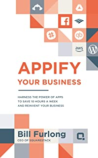 Appify Your Business: Harness the Power of Apps To Save 10 Hours a Week and Reinvent Your Business (Appify Your Business Series)