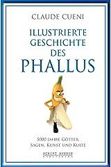 Illustrierte Geschichte des Phallus: 5000 Jahre Götter, Sagen, Kunst und Kulte (Kurz & Bündig - Illustrierte Kulturgeschichte 3) (German Edition) Kindle Edition