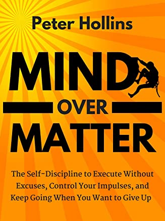 Mind Over Matter: The Self-Discipline to Execute Without Excuses, Control Your Impulses, and Keep Going When You Want to Give Up (English Edition)