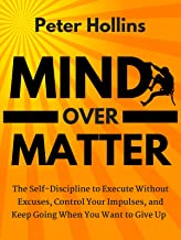 Mind Over Matter: The Self-Discipline to Execute Without Excuses, Control Your Impulses, and Keep Going When You Want to Give Up