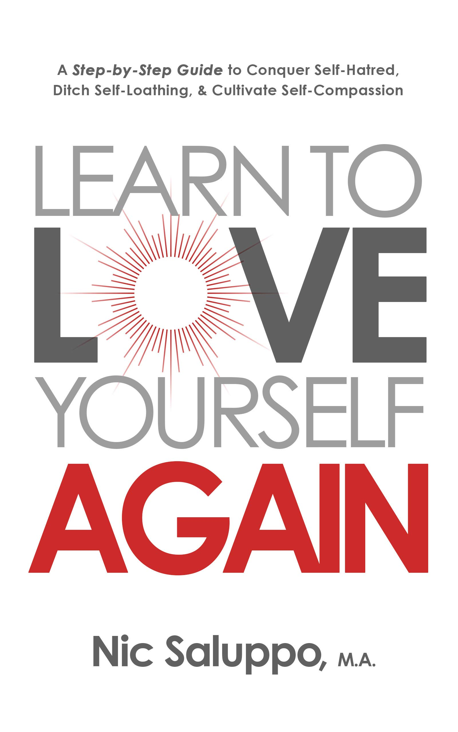 Learn To Love Yourself Again: A Step-by-Step Guide To Conquer Self-Hatred, Ditch Self-Loathing, & Cultivate Self-Compassio...
