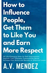 How to Influence People, Get Them to Like You and Earn More Respect: 52 Life-Changing Ideas for Self-Improvement. Improve Your Charisma,Communicate Better, ... and Improvement Book 5) (English Edition) eBook Kindle