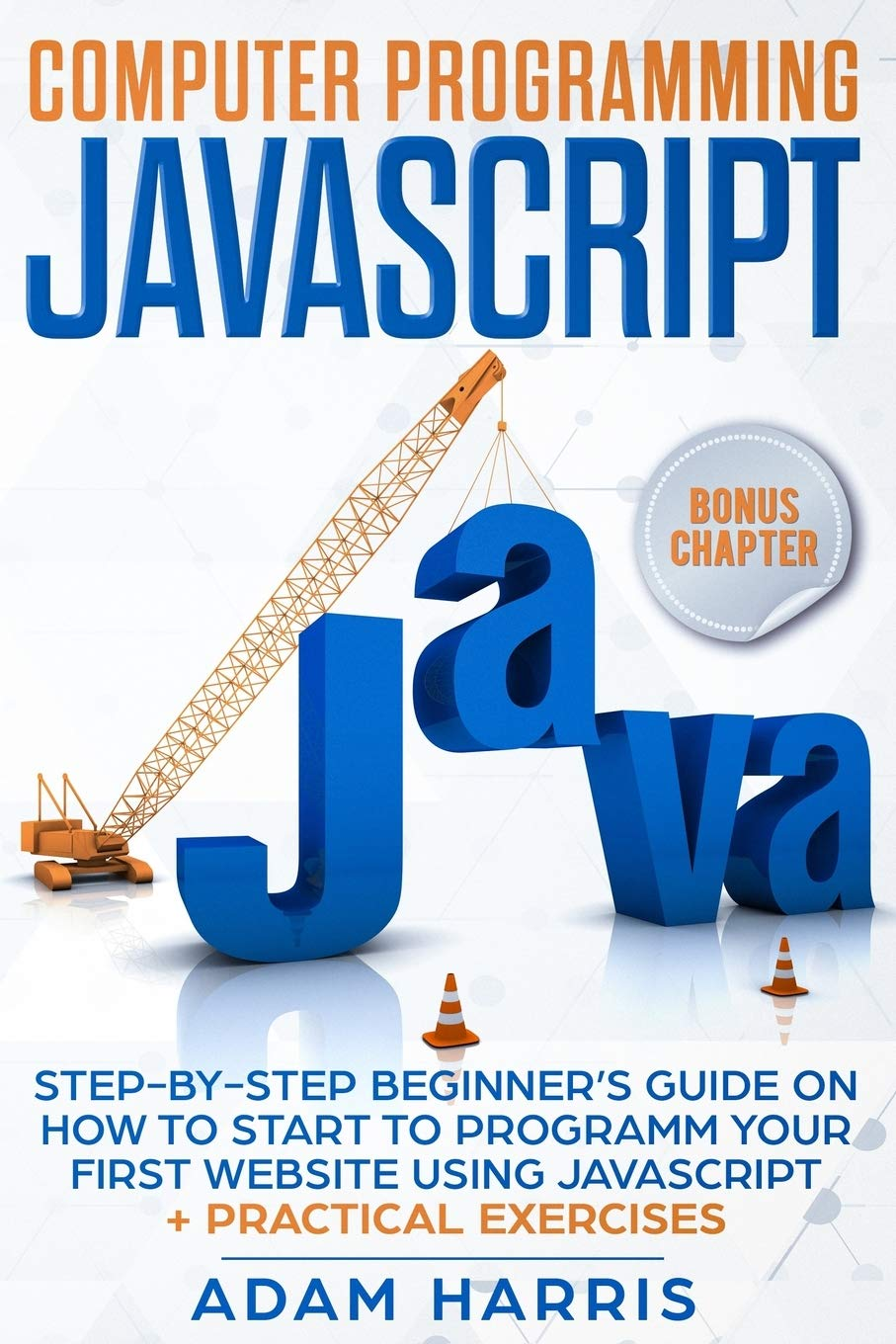 Computer programming Javascript: step-by-step beginner's guide on how to start to programm your first website using Javascript + practical exercises