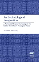 An Eschatological Imagination: A Revisionist Christian Eschatology in the Light of David Tracy's Theological Project (American University Studies)