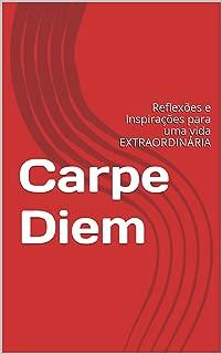 Carpe Diem: Reflexões e Inspirações para uma vida EXTRAORDINÁRIA (Portuguese Edition)