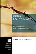 God's Beauty-in-Act: Participating in God's Suffering Glory (Princeton Theological Monograph Series Book 196)