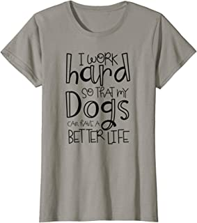 Womens I Work Hard so That My Dogs Can Have A Better Life T Shirt