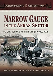 Narrow Gauge in the Arras Sector: Before, During & After the First World War (Allied Railways of the Western Front)