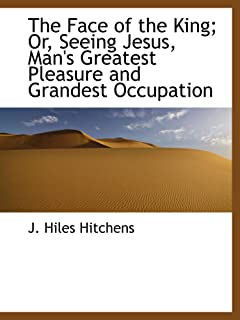 The Face of the King; Or, Seeing Jesus, Man's Greatest Pleasure and Grandest Occupation