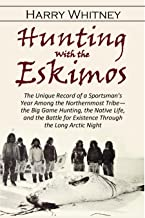 Hunting with the Eskimos: The Unique Record of a Sportsman's Year Among the Northernmost Tribe—the Big Game Hunting, the N...