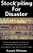 Stockpiling For Disaster: A Step-By-Step Beginner's Survival Guide On Storing Food, Water, Ammo, Fuel, and Other Important Items For The End Of The World