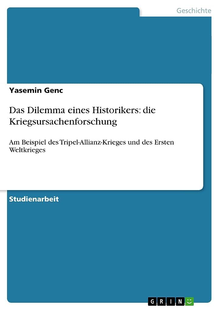 特異な累積見つけるDas Dilemma eines Historikers: die Kriegsursachenforschung: Am Beispiel des Tripel-Allianz-Krieges und des Ersten Weltkrieges (German Edition)