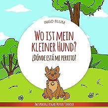 Wo ist mein kleiner Hund? - ¿Dónde está mi perrito?: Zweisprachiges Bilderbuch Deutsch Spanisch für Kinder ab 2 Jahren (Wo ist...? - ¿Dónde está...? 4) (German Edition)