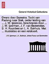 Dwars door Sumatra. Tocht van Padang naar Siak, onder leiding van ... J. W. Ijzerman, beschreven door ... J. W. Ijzerman, J. F. van Bemmelen, S. H. ... en een reiskaart. (Dutch Edition)