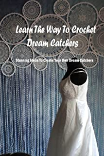 Learn The Way To Crochet Dream Catchers: Stunning Ideas To Create Your Own Dream Catchers: Dreamcatcher Crochet Book