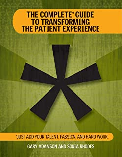 The Complete Guide to Transforming the Patient Experience: Just Add Your Talent, Passion, and Hard Work