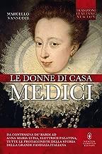 Le donne di casa Medici. Da Contessina de' Bardi ad Anna Maria Luisa, Elettrice Palatina, tutte le protagoniste della storia della grande famiglia italiana