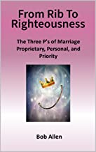 From Rib to Righteousness: The Three P's of Marriage (Life Series Book 2)