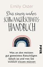 Das einzig wahre Schwangerschafts-Handbuch: Was an den meisten gut gemeinten Ratschlägen falsch ist und was Sie wirklich w...