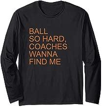 Ball So Hard Coaches Wanna Find Me - Fun Basketball Lover Long Sleeve T-Shirt