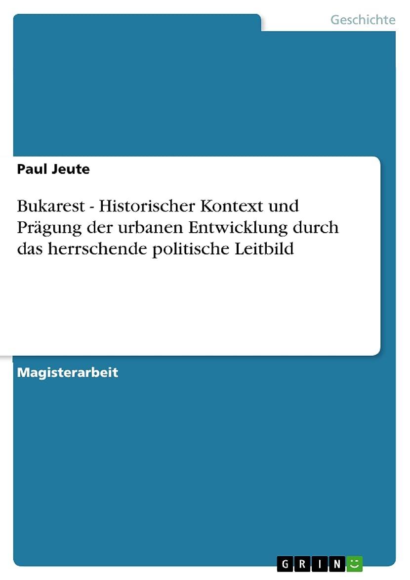 鎮痛剤星夕方Bukarest - Historischer Kontext und Pr?gung der urbanen Entwicklung durch das herrschende politische Leitbild (German Edition)