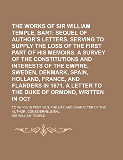 The Works of Sir William Temple, Bart (Volume 2); Sequel of the Author's Letters, Serving to Supply the Loss of the First ...