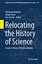 Relocating the History of Science: Essays in Honor of Kostas Gavroglu (Boston Studies in the Philosophy and History of Science Book 312) (English Edition)
