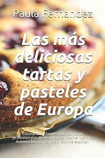 Las más deliciosas tartas y pasteles de Europa: Cocinando y horneando como los profesionales de los postres. Cocinar de un...