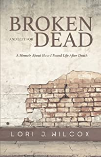 Broken and Left for Dead: A Memoir About How I Found Life After Death