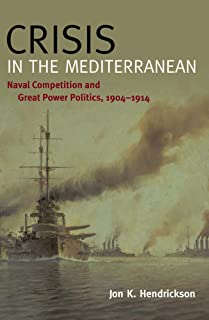 Crisis in the Mediterranean: Naval Competition and Great Power Politics, 1904 1914 (New Perspectives on Maritime History and Nautical Archaeology)