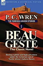 The Foreign Legion Stories 1: Beau Geste: Daring Exploits and High Adventure Under the Torturous Sun of North Africa's Sah...