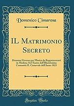 IL Matrimonio Secreto: Dramma Giocoso per Musica da Rappresentarsi in Modena Nel Teatro dell'Illustrissima Comunità IL Carnevale dell'Anno 1823 (Classic Reprint)