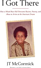 I Got There: How a Mixed-Race Kid Overcame Racism, Poverty, and Abuse to Arrive at the American Dream