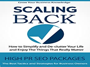 Scaling Back - Discover How To Simplify and De-clutter Your Life And Enjoy The Things That Really Matter